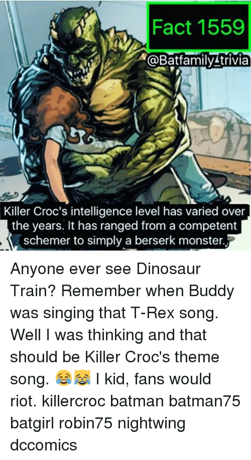 berserker: Fact 1559  @Batfamily trivia  Killer Croc's intelligence level has varied over  the years. It has ranged from a competent  schemer to simply a berserk monster. Anyone ever see Dinosaur Train? Remember when Buddy was singing that T-Rex song. Well I was thinking and that should be Killer Croc's theme song. 😂😹 I kid, fans would riot. killercroc batman batman75 batgirl robin75 nightwing dccomics