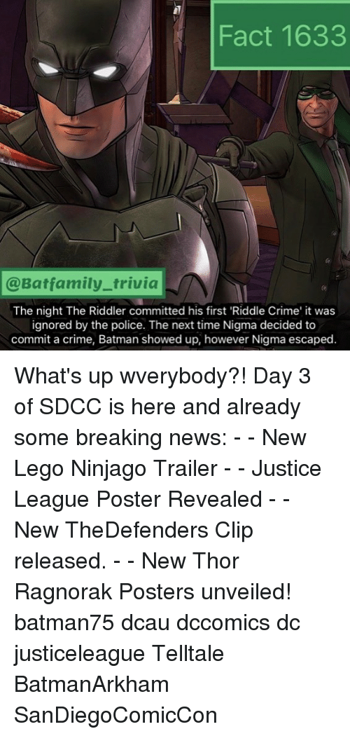 Batman, Crime, and Lego: Fact 1633  @Batfamily_trivia  The night The Riddler committed his first 'Riddle Crime' it was  ignored by the police. The next time Nigma decided to  commit a crime, Batman showed up, however Nigma escaped. What's up wverybody?! Day 3 of SDCC is here and already some breaking news: - - New Lego Ninjago Trailer - - Justice League Poster Revealed - - New TheDefenders Clip released. - - New Thor Ragnorak Posters unveiled! batman75 dcau dccomics dc justiceleague Telltale BatmanArkham SanDiegoComicCon