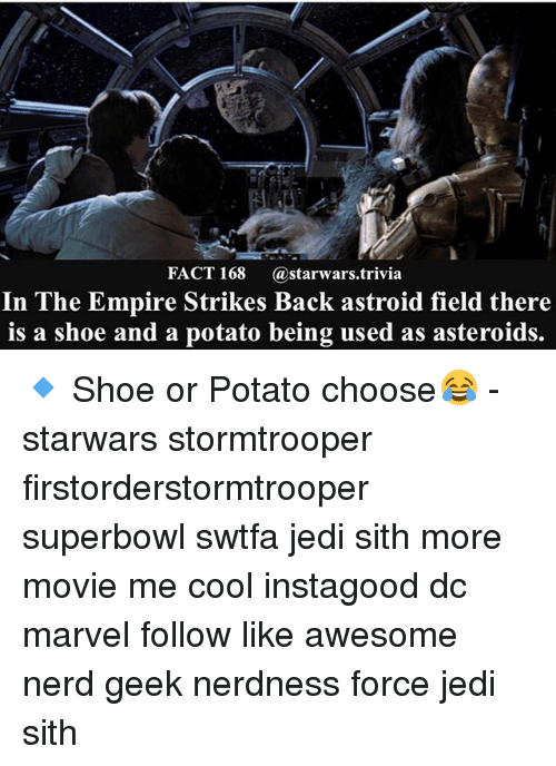 The Empire Strikes Back: FACT 168  a starwars trivia  In The Empire Strikes Back astroid field there  is a shoe and a potato being used as asteroids. 🔹 Shoe or Potato choose😂 - starwars stormtrooper firstorderstormtrooper superbowl swtfa jedi sith more movie me cool instagood dc marvel follow like awesome nerd geek nerdness force jedi sith
