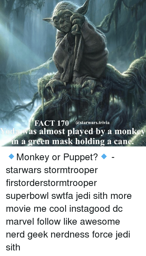 Jedi, Memes, and Nerd: FACT 170  @starwars trivia  was almost played by a mon  n a green mask holding a cane. 🔹Monkey or Puppet?🔹 - starwars stormtrooper firstorderstormtrooper superbowl swtfa jedi sith more movie me cool instagood dc marvel follow like awesome nerd geek nerdness force jedi sith