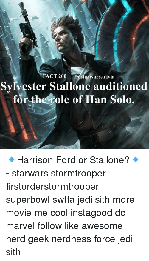 Han Solo, Jedi, and Memes: FACT 20  a Star ars trivia  Sylvester Stallone auditioned  for the role of Han Solo. 🔹Harrison Ford or Stallone?🔹 - starwars stormtrooper firstorderstormtrooper superbowl swtfa jedi sith more movie me cool instagood dc marvel follow like awesome nerd geek nerdness force jedi sith