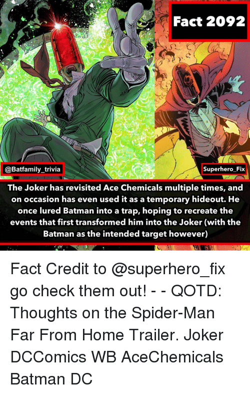 Chemicals: Fact 2092  @Batfamily_trivia  Superhero Fix  The Joker has revisited Ace Chemicals multiple times, and  on occasion has even used it as a temporary hideout. He  once lured Batman into a trap, hoping to recreate the  events that first transformed him into the Joker (with the  Batman as the intended target however) Fact Credit to @superhero_fix go check them out! - - QOTD: Thoughts on the Spider-Man Far From Home Trailer. Joker DCComics WB AceChemicals Batman DC