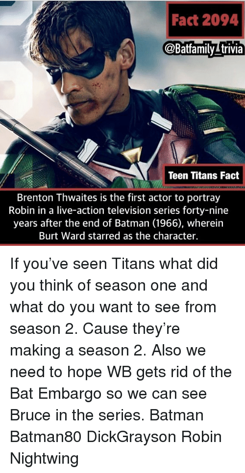 starred: Fact 2094  @Batfamilytrivia  Teen Titans Fact  Brenton Thwaites is the first actor to portray  Robin in a live-action television series forty-nine  years after the end of Batman (1966), wherein  Burt Ward starred as the character If you've seen Titans what did you think of season one and what do you want to see from season 2. Cause they're making a season 2. Also we need to hope WB gets rid of the Bat Embargo so we can see Bruce in the series. Batman Batman80 DickGrayson Robin Nightwing