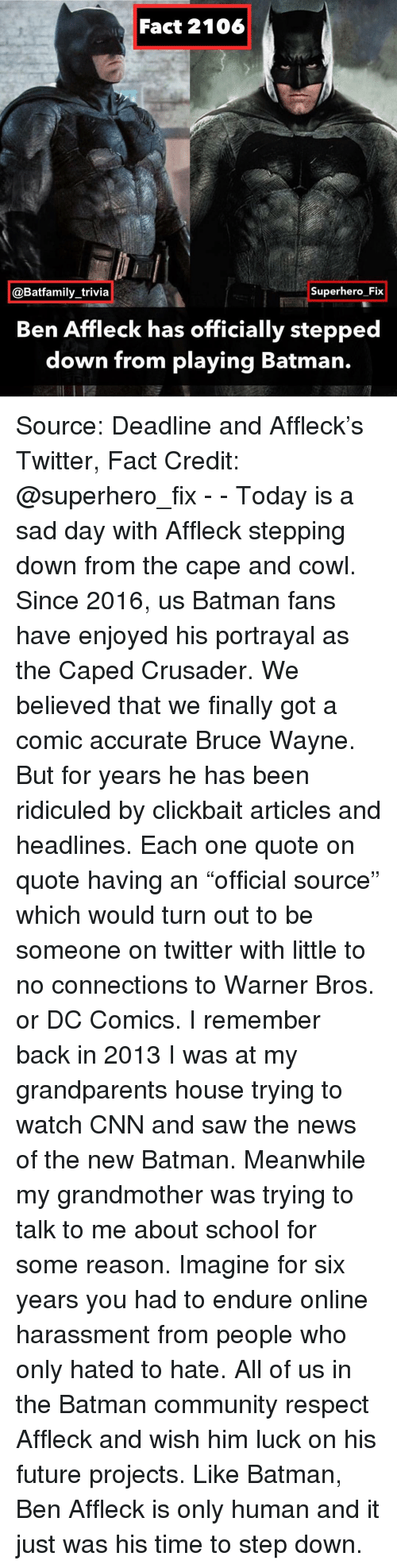 """connections: Fact 2106  @Batfamily_trivia  Superhero Fix  Ben Affleck has officially stepped  down from playing Batman. Source: Deadline and Affleck's Twitter, Fact Credit: @superhero_fix - - Today is a sad day with Affleck stepping down from the cape and cowl. Since 2016, us Batman fans have enjoyed his portrayal as the Caped Crusader. We believed that we finally got a comic accurate Bruce Wayne. But for years he has been ridiculed by clickbait articles and headlines. Each one quote on quote having an """"official source"""" which would turn out to be someone on twitter with little to no connections to Warner Bros. or DC Comics. I remember back in 2013 I was at my grandparents house trying to watch CNN and saw the news of the new Batman. Meanwhile my grandmother was trying to talk to me about school for some reason. Imagine for six years you had to endure online harassment from people who only hated to hate. All of us in the Batman community respect Affleck and wish him luck on his future projects. Like Batman, Ben Affleck is only human and it just was his time to step down."""