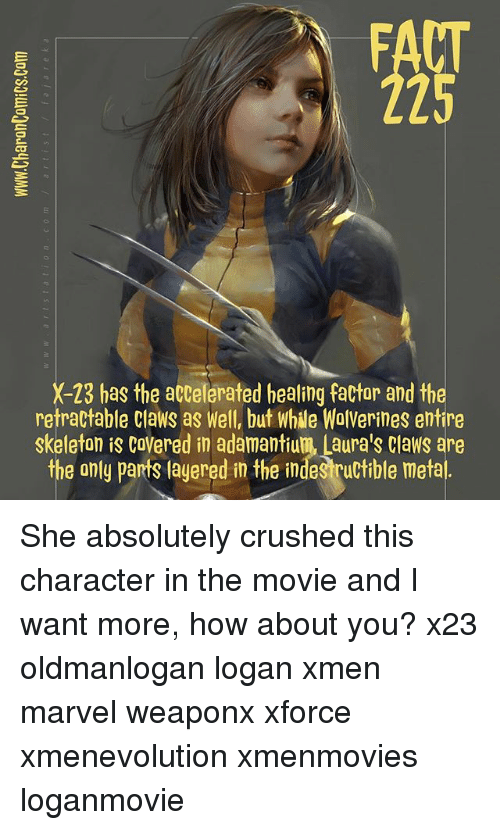 Skeletone: FACT  225  X-23 has the accelerated healing factar and the  retractable Claws as Well, but while WolVerines entire  skeleton is CoVered in adamantium, Laura's Claws are  the only parts layered in the indestructible metal She absolutely crushed this character in the movie and I want more, how about you? x23 oldmanlogan logan xmen marvel weaponx xforce xmenevolution xmenmovies loganmovie
