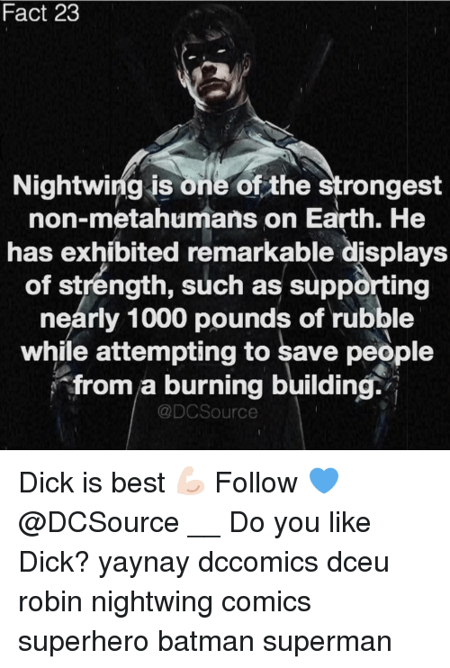 Batman, Memes, and Superhero: Fact 23  Nightwing is one of the strongest  non-metahumans on Earth. He  has exhibited remarkable displays  of stréngth, such as supporting  nearly 1000 pounds of rubble  while attempting to save people  from a burning building.  @DCSource Dick is best 💪🏻 Follow 💙 @DCSource __ Do you like Dick? yaynay dccomics dceu robin nightwing comics superhero batman superman