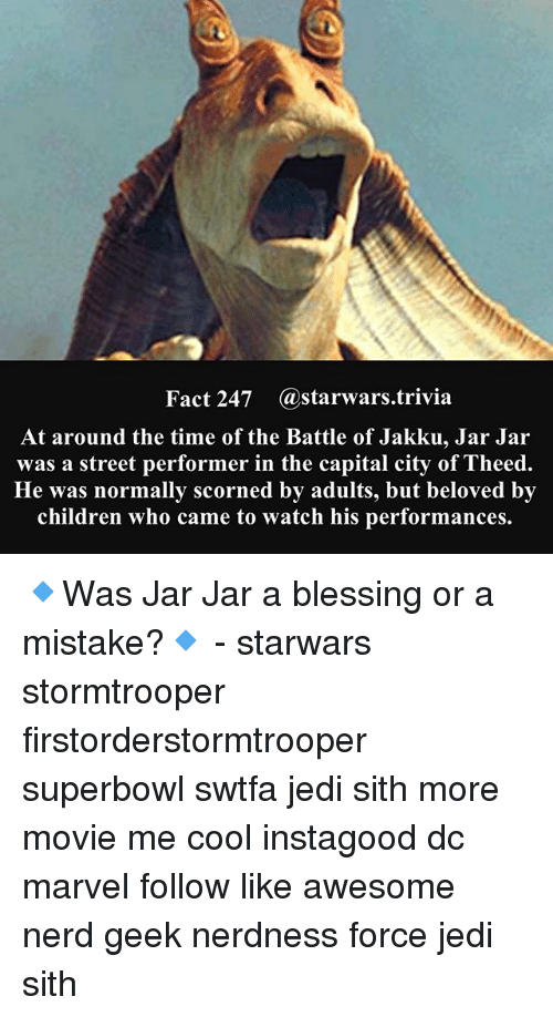 Children, Jakku, and Jedi: Fact 247 astarwars.trivia  At around the time of the Battle of Jakku, Jar Jar  was a street performer in the capital city of Theed.  He was normally scorned by adults, but beloved by  children who came to watch his performances. 🔹Was Jar Jar a blessing or a mistake?🔹 - starwars stormtrooper firstorderstormtrooper superbowl swtfa jedi sith more movie me cool instagood dc marvel follow like awesome nerd geek nerdness force jedi sith
