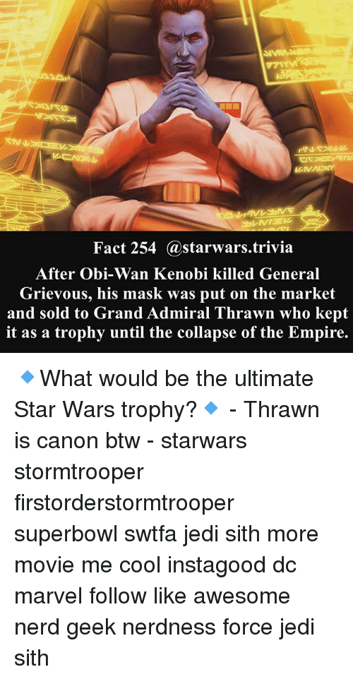 Empire, Jedi, and Memes: Fact 254 @starwars.trivia  After Obi-Wan Kenobi killed General  Grievous, his mask was put on the market  and sold to Grand Admiral Thrawn who kept  it as a trophy until the collapse of the Empire. 🔹What would be the ultimate Star Wars trophy?🔹 - Thrawn is canon btw - starwars stormtrooper firstorderstormtrooper superbowl swtfa jedi sith more movie me cool instagood dc marvel follow like awesome nerd geek nerdness force jedi sith