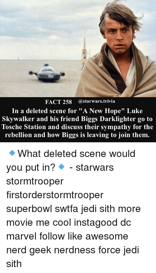 "Jedi, Luke Skywalker, and Memes: FACT 258 astarwars.trivia  In a deleted scene for ""A New Hope"" Luke  Skywalker and his friend Biggs Darklighter go to  Tosche Station and discuss their sympathy for the  rebellion and how Biggs is leaving to join them. 🔹What deleted scene would you put in?🔹 - starwars stormtrooper firstorderstormtrooper superbowl swtfa jedi sith more movie me cool instagood dc marvel follow like awesome nerd geek nerdness force jedi sith"
