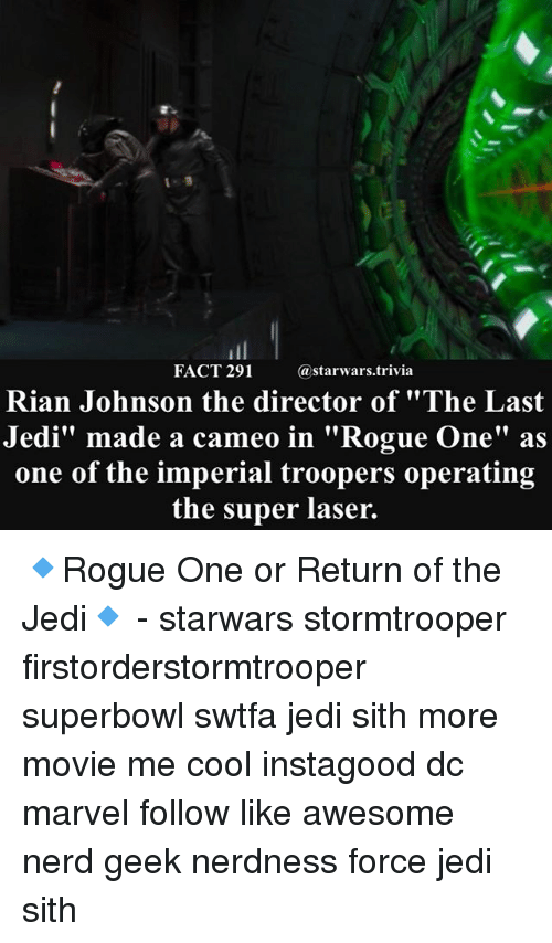 """Jedi, Memes, and Nerd: FACT 291  @starwars.trivia  Rian Johnson the director of """"The Last  Jedi"""" made a cameo in """"Rogue One"""" as  one of the imperial troopers operating  the super laser. 🔹Rogue One or Return of the Jedi🔹 - starwars stormtrooper firstorderstormtrooper superbowl swtfa jedi sith more movie me cool instagood dc marvel follow like awesome nerd geek nerdness force jedi sith"""