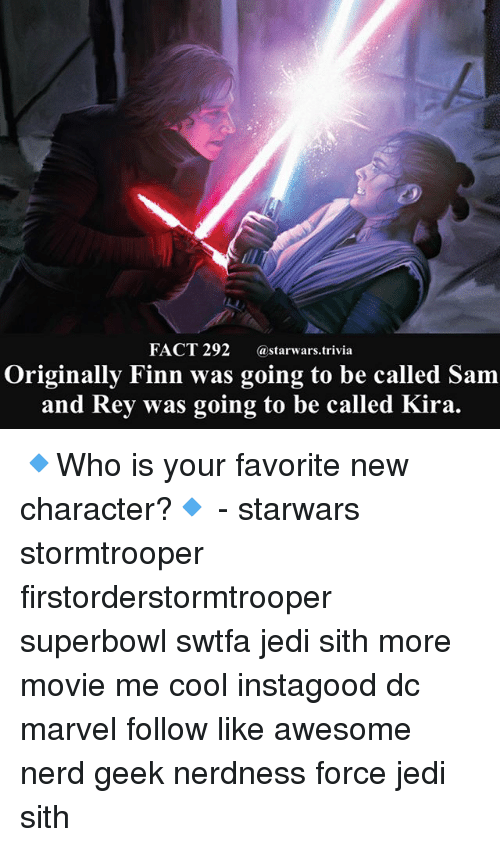 Finn, Jedi, and Memes: FACT 292 astarwars.trivia  Originally Finn was going to be called Sam  and Rey was going to be called Kira 🔹Who is your favorite new character?🔹 - starwars stormtrooper firstorderstormtrooper superbowl swtfa jedi sith more movie me cool instagood dc marvel follow like awesome nerd geek nerdness force jedi sith