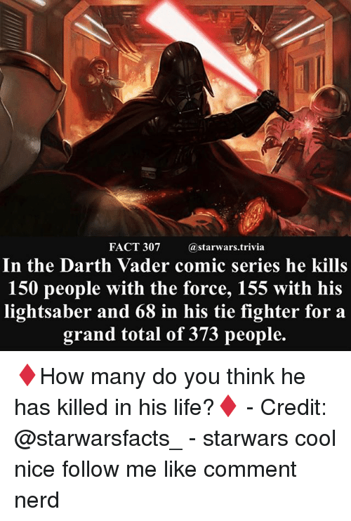Darth Vader, Life, and Lightsaber: FACT 307 starwars.trivia  In the Darth Vader comic series he kills  150 people with the force, 155 with his  lightsaber and 68 in his tie fighter for a  grand total of 373 people. ♦️How many do you think he has killed in his life?♦️ - Credit: @starwarsfacts_ - starwars cool nice follow me like comment nerd