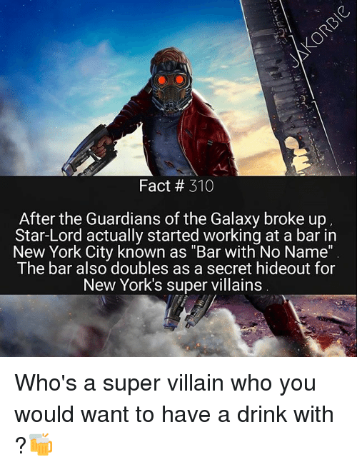 """Memes, New York, and Guardians of the Galaxy: Fact 310  After the Guardians of the Galaxy broke up  Star-Lord actually started working at a bar in  New York City known as """"Bar with No Name""""  The bar also doubles as a secret hideout for  New York's super villains Who's a super villain who you would want to have a drink with ?🍻"""