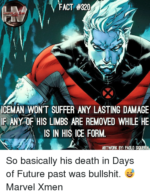 Future, Memes, and Death: FACT #320  ICEMAN WONT SUFFER ANY LASTING DAMAGE  IR ANY OF HIS LIMBS ARE REMOVED WHILE HE  IS IN HIS ICE FORM.  ARTWORK BY: PAOLO SIQUERIA So basically his death in Days of Future past was bullshit. 😅 Marvel Xmen