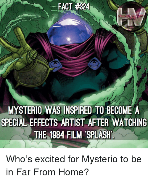 Memes, Home, and Film: -FACT #324  MYSTERIO WAS INSPIRED TO BECOME A  SPECIAL EFFECTS ARTIST AFTER WATCHING  THE 1984 FILM SPLASH  113 Who's excited for Mysterio to be in Far From Home?