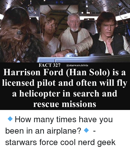 Han Solo, Harrison Ford, and Memes: FACT 327 starwars.trivia  Harrison Ford (Han Solo) is a  licensed pilot and often will fly  a helicopter in search and  rescue missions 🔹How many times have you been in an airplane?🔹 - starwars force cool nerd geek