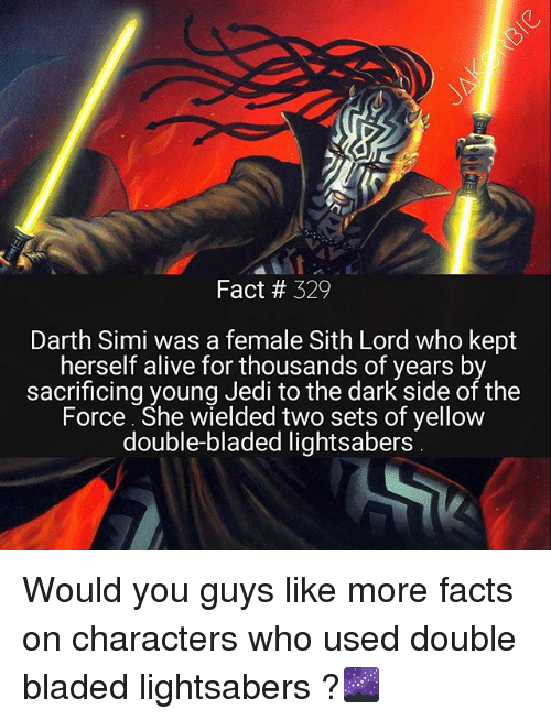 sith lords: Fact # 329  Darth Simi was a female Sith Lord who kept  herself alive for thousands of years by  sacrificing young Jedi to the dark side of the  Force. She wielded two sets of yellow  double-bladed lightsabers Would you guys like more facts on characters who used double bladed lightsabers ?🌌