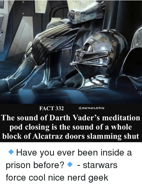 Memes, Nerd, and Prison: FACT 332  astarwars.trivia  The sound of Darth Vader's meditation  pod closing is the sound of a whole  block of Alcatraz doors slamming shut 🔹Have you ever been inside a prison before?🔹 - starwars force cool nice nerd geek