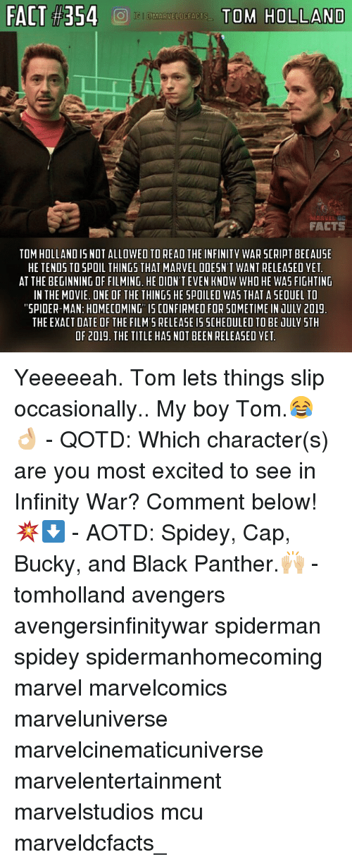 Spoiles: FACT #354  TO'S HOLLAND  FACTS  TOM HOLLAND IS NOT ALLOWED TO READ THE INFINITY WAR SCRIPT BECAUSE  HE TENDS TO SPOIL THINGS THAT MARVEL DOESN'T WANT RELEASED YET  AT THE BEGINNING OF FILMING, HE DIDN'T EVEN KNOW WHO HE WAS FIGHTING  IN THE MOVIE. ONE OF THE THINGS HE SPOILEO WAS THAT A SEQUEL TO  SPIDER-MAN: HOMECOMING IS CONFIRMED FOR SOMETIME IN JULV 201!  THE EXACT DATE OF THE FILM'S RELEASE I5 SCHEDULED TO BE JULY STH  OF 2019. THE TITLE HAS NOT BEEN RELEASED YET Yeeeeeah. Tom lets things slip occasionally.. My boy Tom.😂👌🏼 - QOTD: Which character(s) are you most excited to see in Infinity War? Comment below!💥⬇️ - AOTD: Spidey, Cap, Bucky, and Black Panther.🙌🏼 - tomholland avengers avengersinfinitywar spiderman spidey spidermanhomecoming marvel marvelcomics marveluniverse marvelcinematicuniverse marvelentertainment marvelstudios mcu marveldcfacts_