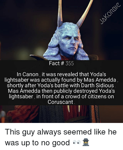 sidious: Fact # 355  In Canon it was revealed that Yoda's  lightsaber was actually found by Mas Amedda  shortly after Yoda's battle with Darth Sidious  Mas Amedda then publicly destroyed Yoda's  lightsaber, in front of a crowd of citizens on  Coruscant This guy always seemed like he was up to no good 👀🕵️♂️