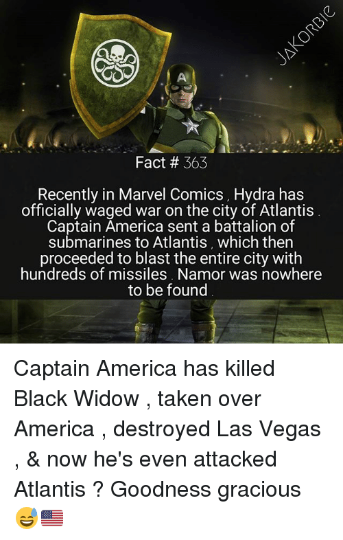 America, Marvel Comics, and Memes: Fact # 363  Recently in Marvel Comics , Hydra has  officially waged war on the city of Atlantis  Captain America sent a battalion of  submarines to Atlantis, which ther  proceeded to blast the entire city with  hundreds of missiles. Namor was nowhere  to be found Captain America has killed Black Widow , taken over America , destroyed Las Vegas , & now he's even attacked Atlantis ? Goodness gracious 😅🇺🇸