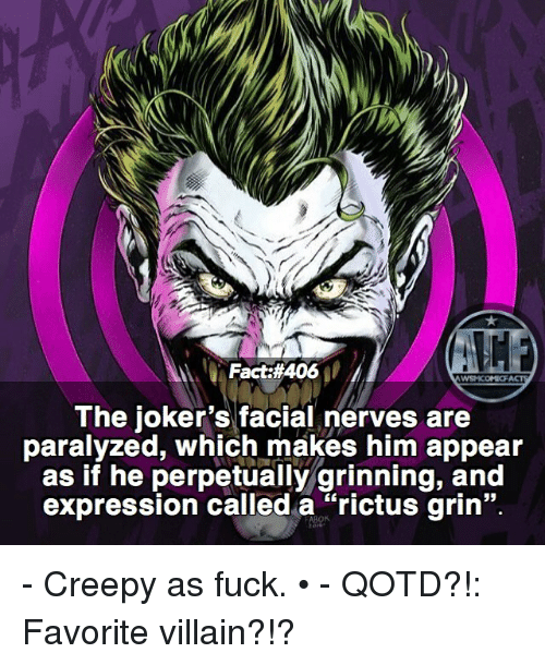 "Creepy, Memes, and Fuck: Fact #406  WSNICOMIOF  The joker's facial nerves are  paralyzed, which makes him appear  as if he perpetually grinning, and  expression called a ""rictus grin"". - Creepy as fuck. • - QOTD?!: Favorite villain?!?"
