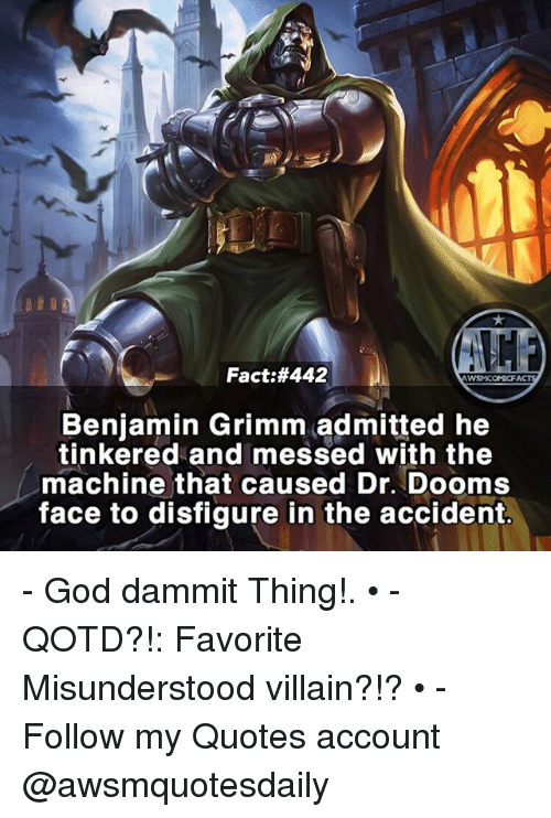 grimm: Fact:#442  Benjamin Grimm admitted he  tinkered and messed with the  machine that caused Dr. Dooms  face to disfigure in the accident. - God dammit Thing!. • - QOTD?!: Favorite Misunderstood villain?!? • - Follow my Quotes account @awsmquotesdaily