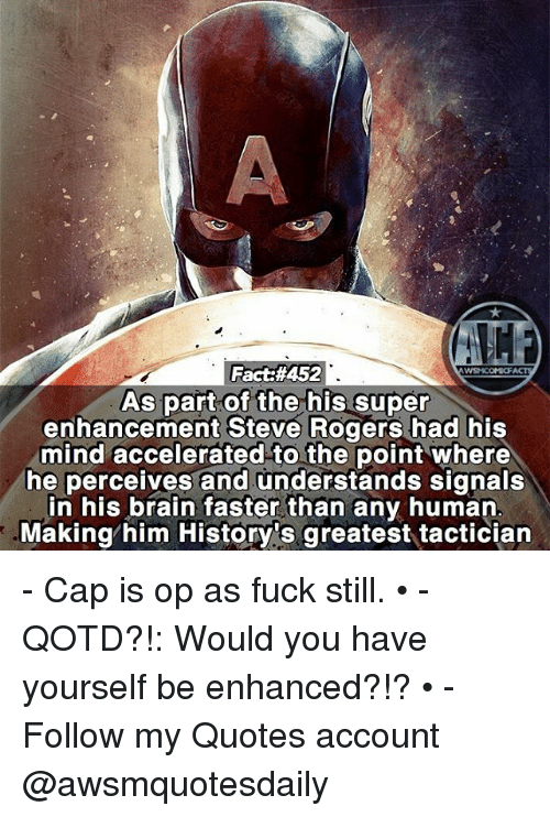 Memes, Brain, and Fuck: Fact:#452  As part of the his super  enhancement Steve Rogers had his  mind accelerated to the point where  he perceives and understands signals  in his brain faster than any human  Making/him History 's greatest tactician  AC - Cap is op as fuck still. • - QOTD?!: Would you have yourself be enhanced?!? • - Follow my Quotes account @awsmquotesdaily