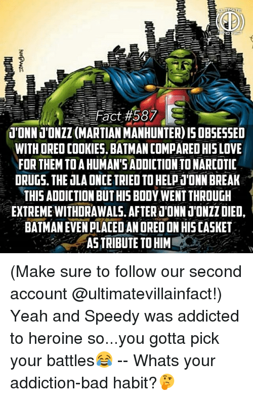 Bad, Batman, and Cookies: Fact# 58  T'ONNJONZZ (MARTIAN MANHUNTER) IS OBSESSED  WITH ORED COOKIES, BATMAN COMPARED HIS LOVE  FOR THEM TOA HUMAN'S ADDICTION TO NARCOTIC  DRUGS. THE ULA ONCE TRIED TOHELPTONN BREAK  THIS ADDICTION BUT HIS BOOY WENT THROUGH  EXTREME WITHDRAWALS. AFTERT'ONN 1'ONZZ DIED,  BATMAN EVEN PLACED AN ORED ON HIS CASKET  ASTRIBUTE TO HIM (Make sure to follow our second account @ultimatevillainfact!) Yeah and Speedy was addicted to heroine so...you gotta pick your battles😂 -- Whats your addiction-bad habit?🤔