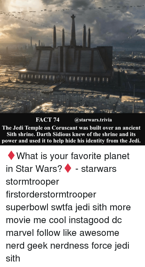 sidious: FACT 74  @starwars trivia  The Jedi Temple on Coruscant was built over an ancient  Sith shrine. Darth Sidious knew of the shrine and its  power and used it to help hide his identity from the Jedi. ♦️What is your favorite planet in Star Wars?♦️ - starwars stormtrooper firstorderstormtrooper superbowl swtfa jedi sith more movie me cool instagood dc marvel follow like awesome nerd geek nerdness force jedi sith