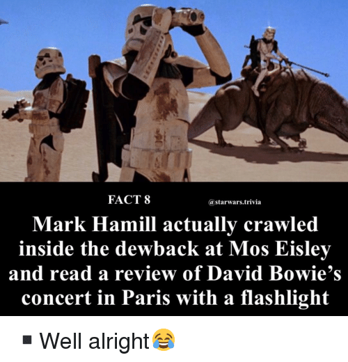 starwars: FACT 8  @starwars.trivia  Mark Hamill actually crawled  inside the dewback at Mos Eisley  and read a review of David Bowie's  concert in Paris with a flashlight ▪️Well alright😂