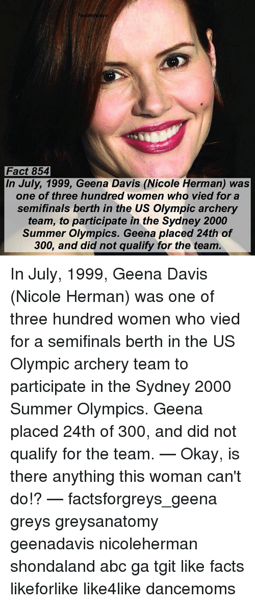 Abc, Facts, and Memes: Fact 854  In July, 1999, Geena Davis (Nicole Herman) was  one of three hundred women who vied for a  semifinals berth in the US Olympic archery  team, to participate in the Sydney 2000  Summer Olympics. Geena placed 24th of  300, and did not qualify for the team. In July, 1999, Geena Davis (Nicole Herman) was one of three hundred women who vied for a semifinals berth in the US Olympic archery team to participate in the Sydney 2000 Summer Olympics. Geena placed 24th of 300, and did not qualify for the team. — Okay, is there anything this woman can't do!? — factsforgreys_geena greys greysanatomy geenadavis nicoleherman shondaland abc ga tgit like facts likeforlike like4like dancemoms