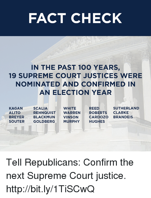 scalia: FACT CHECK  IN THE PAST 100 YEARS.  19 SUPREME COURT JUSTICES WERE  NOMINATED AND CONFIRMED IN  AN ELECTION YEAR  SUTHERLAND  KAGAN  WHITE  SCALIA  REED  REHNQUIST  WARREN  ROBERTS  CLARKE  ALITO  BREYER  BLACKMUN  VINSON  CARDOZO  BRANDEIS  SOUTER  GOLDBERG  MURPHY  HUGHES Tell Republicans: Confirm the next Supreme Court justice. http://bit.ly/1TiSCwQ