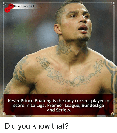 premiere league: Fact Football  Kevin-Prince Boateng is the only current player to  score in La Liga, Premier League, Bundesliga  and Serie A. Did you know that?