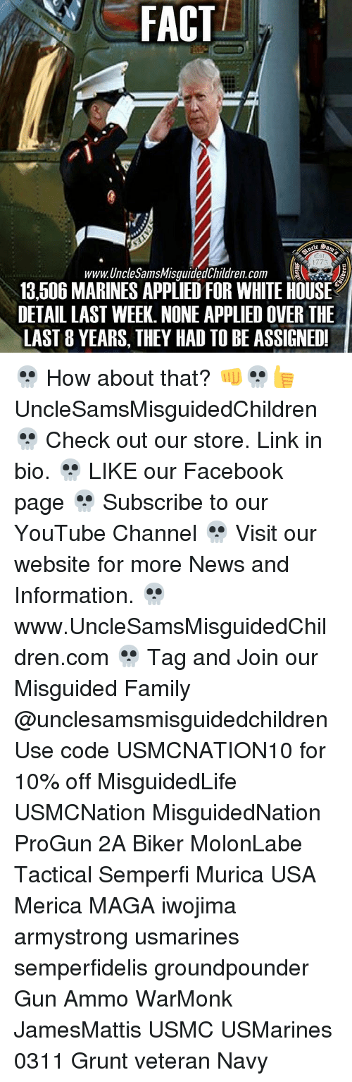 Children, Facts, and Family: FACT  Oest  1775  www.Unchesams Misguided Children. Com  13,506 MARINES APPLIED FOR WHITE HOUSE  DETAILLAST WEEK. NONE APPLIED OVER THE  LAST 8 YEARS, THEY HAD TO BE ASSIGNED! 💀 How about that? 👊💀👍 UncleSamsMisguidedChildren 💀 Check out our store. Link in bio. 💀 LIKE our Facebook page 💀 Subscribe to our YouTube Channel 💀 Visit our website for more News and Information. 💀 www.UncleSamsMisguidedChildren.com 💀 Tag and Join our Misguided Family @unclesamsmisguidedchildren Use code USMCNATION10 for 10% off MisguidedLife USMCNation MisguidedNation ProGun 2A Biker MolonLabe Tactical Semperfi Murica USA Merica MAGA iwojima armystrong usmarines semperfidelis groundpounder Gun Ammo WarMonk JamesMattis USMC USMarines 0311 Grunt veteran Navy