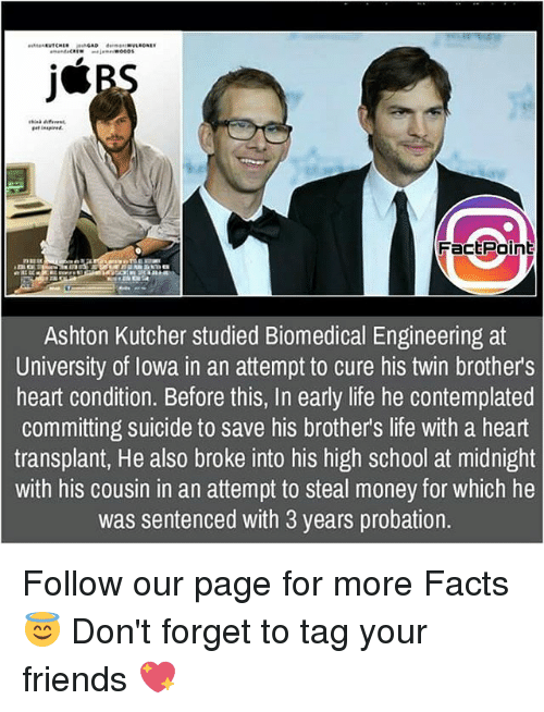 steal money: Fact Point  Ashton Kutcher studied Biomedical Engineering at  University of Iowa in an attempt to cure his twin brothers  heart condition. Before this, In early life he contemplated  committing suicide to save his brothers life with a heart  transplant, He also broke into his high school at midnight  with his cousin in an attempt to steal money for which he  was sentenced with 3 years probation. Follow our page for more Facts 😇 Don't forget to tag your friends 💖