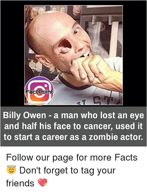 zombi: Fact Point  Billy Owen a man who lost an eye  and half his face to cancer, used it  to start a career as a zombie actor. Follow our page for more Facts 😇 Don't forget to tag your friends 💖