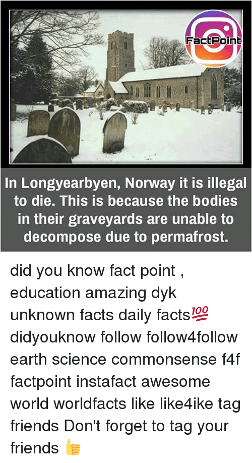 Bodies , Facts, and Friends: Fact Point  In Longyearbyen, Norway it is illegal  to die. This is because the bodies  in their graveyards are unable to  decompose due to permafrost. did you know fact point , education amazing dyk unknown facts daily facts💯 didyouknow follow follow4follow earth science commonsense f4f factpoint instafact awesome world worldfacts like like4ike tag friends Don't forget to tag your friends 👍