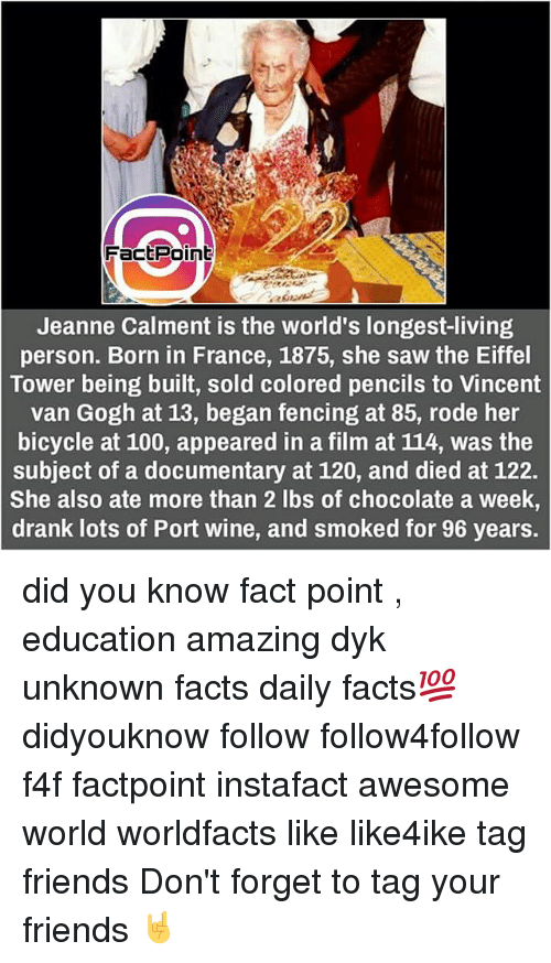Eiffel Towered: Fact Point  Jeanne Calment is the world's longest-living  person. Born in France, 1875, she saw the Eiffel  Tower being built, sold colored pencils to Vincent  van Gogh at 13, began fencing at 85, rode her  bicycle at 100, appeared in a film at 114, was the  subject of a documentary at 120, and died at 122.  She also ate more than 2 lbs of chocolate a week,  drank lots of Port wine, and smoked for 96 years. did you know fact point , education amazing dyk unknown facts daily facts💯 didyouknow follow follow4follow f4f factpoint instafact awesome world worldfacts like like4ike tag friends Don't forget to tag your friends 🤘