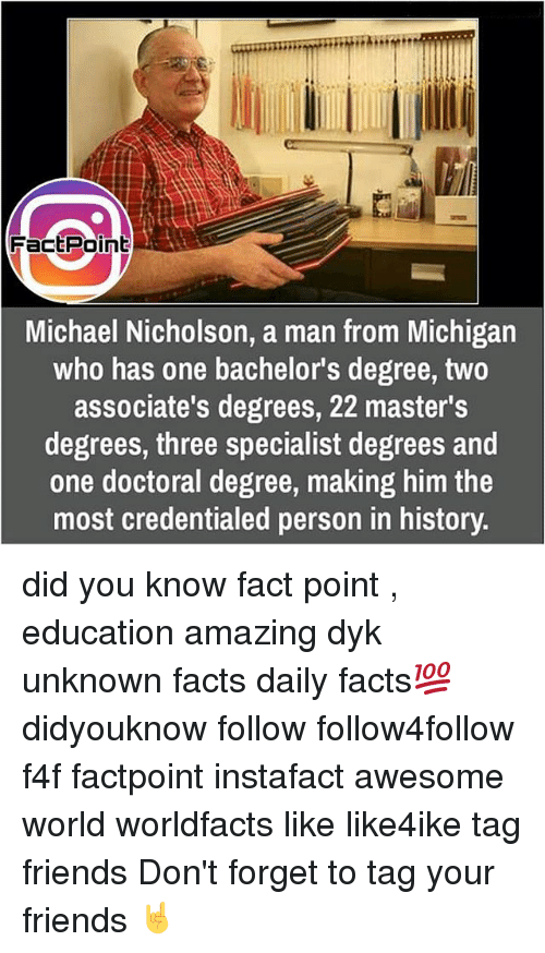 Memes, Bachelor, and Masters: Fact Point  Michael Nicholson, a man from Michigan  who has one bachelor's degree, two  associate's degrees, 22 master's  degrees, three specialist degrees and  one doctoral degree, making him the  most credentialed person in history. did you know fact point , education amazing dyk unknown facts daily facts💯 didyouknow follow follow4follow f4f factpoint instafact awesome world worldfacts like like4ike tag friends Don't forget to tag your friends 🤘