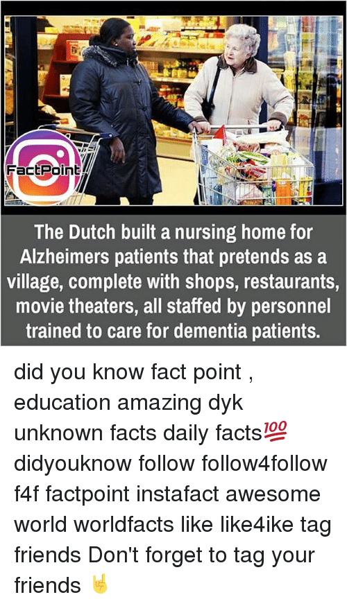 Memes, Alzheimer's, and Dementia: Fact Point  The Dutch built a nursing home for  Alzheimers patients that pretends as a  village, complete with shops, restaurants,  movie theaters, all staffed by personnel  trained to care for dementia patients. did you know fact point , education amazing dyk unknown facts daily facts💯 didyouknow follow follow4follow f4f factpoint instafact awesome world worldfacts like like4ike tag friends Don't forget to tag your friends 🤘