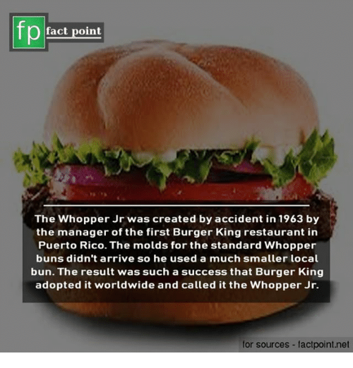 Burger King, Memes, and Puerto Rico: fact point  The Whopper Jr was created by accident in 1963 by  the manager of the first Burger King restaurant in  Puerto Rico. The molds for the standard Whopper  buns didn't arrive so he used a much smaller local  bun. The result was such a success that Burger King  adopted it worldwide and called it the Whopper Jr.  for sources - factpoint.net