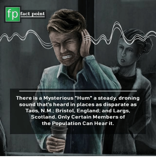 "England, Memes, and Scotland: fact point  There is a Mysterious ""Hum"" a steady, droning  sound that's heard in places as disparate as  Taos. N.M.; Bristol, England; and Largs,  Scotland. Only Certain Members of  the Population Can Hear it."