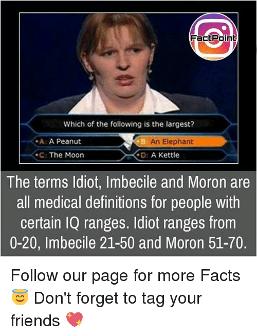 Ã……Ã…': Fact Point  Which of the following is the largest?  -A: A Peanut  An Elephant  The Moon  D: A Kettle  The terms Idiot, Imbecile and Moron are  all medical definitions for people with  certain IQ ranges. Idiot ranges from  0-20, Imbecile 21-50 and Moron 51-70. Follow our page for more Facts 😇 Don't forget to tag your friends 💖