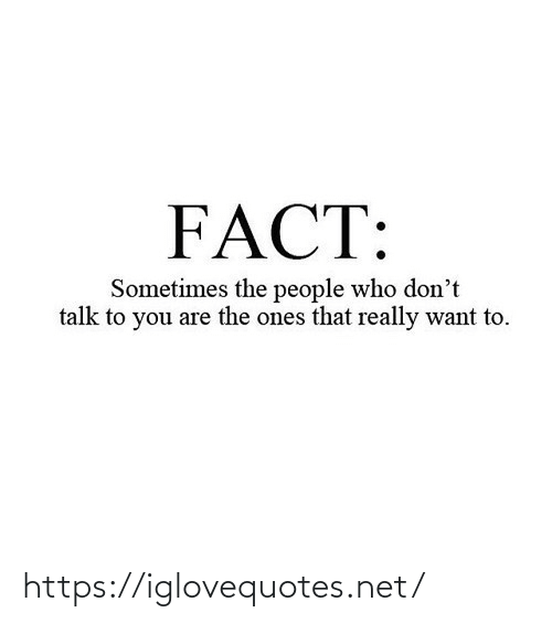 You Are: FACT:  Sometimes the people who don't  talk to you are the ones that really want to. https://iglovequotes.net/
