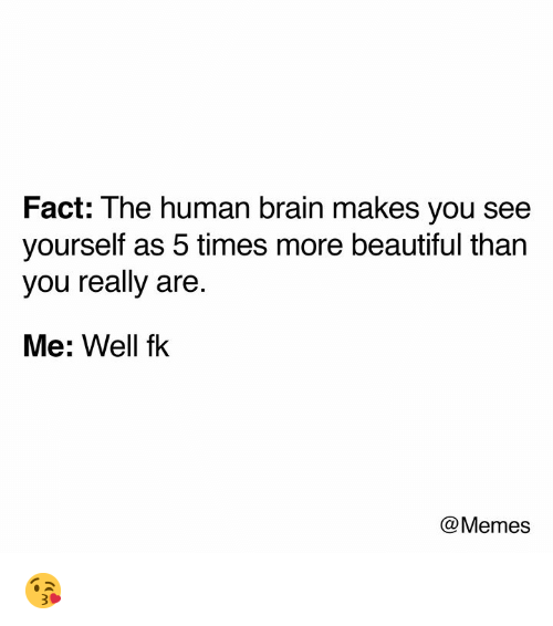 Beautiful, Dank, and Memes: Fact: The human brain makes you see  yourself as 5 times more beautiful than  you really are.  Me: Well fk  @Memes 😘