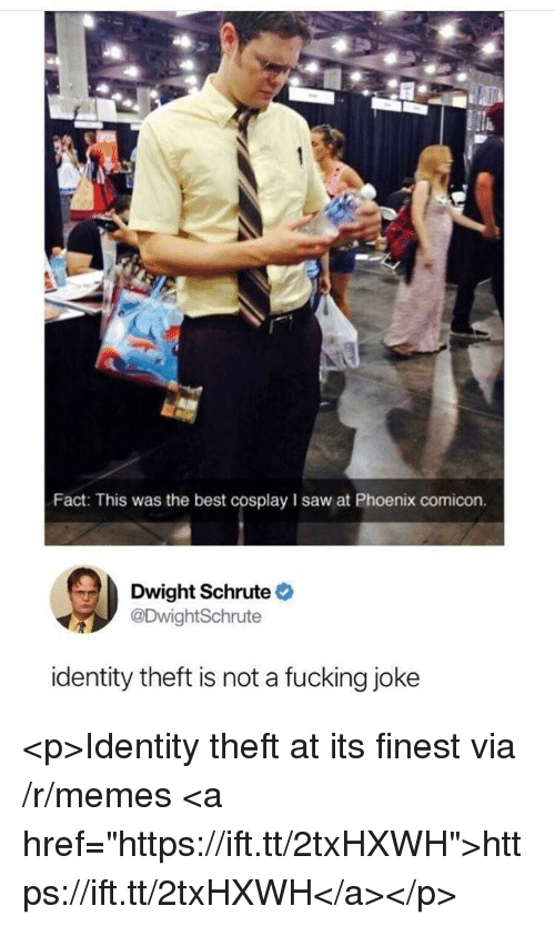 """Fucking, Memes, and Saw: Fact: This was the best cosplay I saw at Phoenix comicon.  Dwight Schrute  DwightSchrute  identity theft is not a fucking joke <p>Identity theft at its finest via /r/memes <a href=""""https://ift.tt/2txHXWH"""">https://ift.tt/2txHXWH</a></p>"""