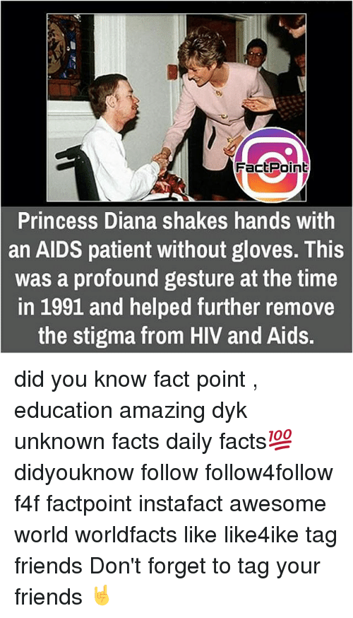 Memes, Princess Diana, and 🤖: FactPoin  Princess Diana shakes hands with  an AIDS patient without gloves. This  was a profound gesture at the time  in 1991 and helped further remove  the stigma from HIV and Aids. did you know fact point , education amazing dyk unknown facts daily facts💯 didyouknow follow follow4follow f4f factpoint instafact awesome world worldfacts like like4ike tag friends Don't forget to tag your friends 🤘
