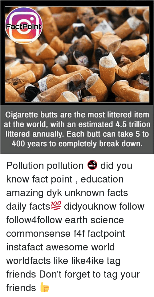 Butt, Facts, and Friends: FactPoint  Cigarette butts are the most littered item  at the world, with an estimated 4.5 trillion  littered annually. Each butt can take 5 to  400 years to completely break down. Pollution pollution 🚭 did you know fact point , education amazing dyk unknown facts daily facts💯 didyouknow follow follow4follow earth science commonsense f4f factpoint instafact awesome world worldfacts like like4ike tag friends Don't forget to tag your friends 👍