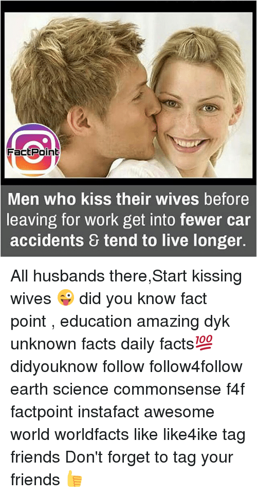Their Wives: FactPoint  Men who kiss their wives before  leaving for work get into fewer car  & tend to live longer.  accidents All husbands there,Start kissing wives 😜 did you know fact point , education amazing dyk unknown facts daily facts💯 didyouknow follow follow4follow earth science commonsense f4f factpoint instafact awesome world worldfacts like like4ike tag friends Don't forget to tag your friends 👍